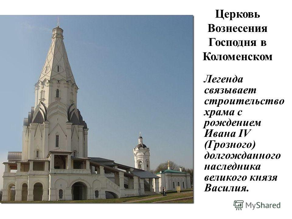 Церковь Вознесения Господня в Коломенском Легенда связывает строительство храма с рождением Ивана IV (Грозного) долгожданного наследника великого князя Василия.