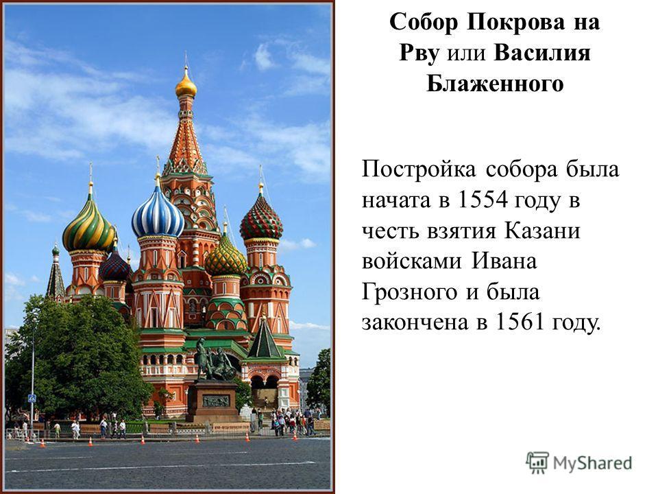 Собор Покрова на Рву или Василия Блаженного Постройка собора была начата в 1554 году в честь взятия Казани войсками Ивана Грозного и была закончена в 1561 году.