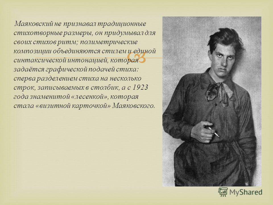 Маяковский не признавал традиционные стихотворные размеры, он придумывал для своих стихов ритм ; полиметрические композиции объединяются стилем и единой синтаксической интонацией, которая задаётся графической подачей стиха : сперва разделением стиха