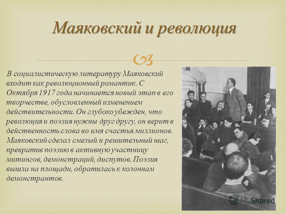 В социалистическую литературу Маяковский входит как революционный романтик. С Октября 1917 года начинается новый этап в его творчестве, обусловленный изменением действительности. Он глубоко убежден, что революция и поэзия нужны друг другу, он верит в
