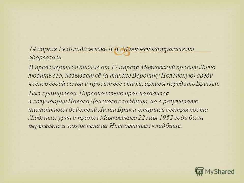 14 апреля 1930 года жизнь В. В. Маяковского трагически оборвалась. В предсмертном письме от 12 апреля Маяковский просит Лилю любить его, называет её ( а также Веронику Полонскую ) среди членов своей семьи и просит все стихи, архивы передать Брикам. Б