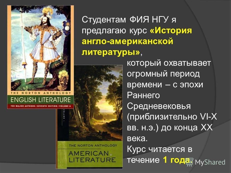 который охватывает огромный период времени – с эпохи Раннего Средневековья (приблизительно VI-X вв. н.э.) до конца ХХ века. Курс читается в течение 1 года. Студентам ФИЯ НГУ я предлагаю курс «История англо-американской литературы»,