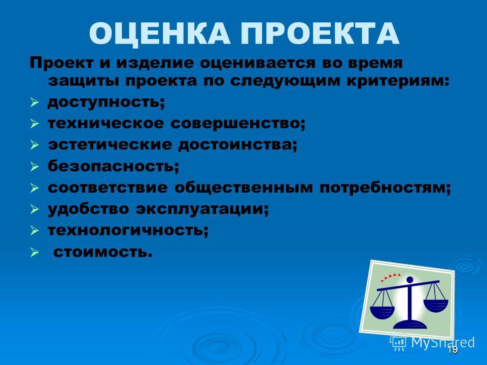 19 ОЦЕНКА ПРОЕКТА Проект и изделие оценивается во время защиты проекта по следующим критериям: доступность; техническое совершенство; эстетические достоинства; безопасность; соответствие общественным потребностям; удобство эксплуатации; технологичнос
