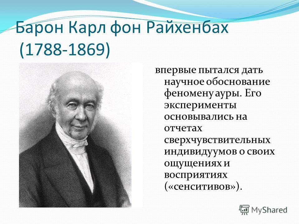 Барон Карл фон Райхенбах (1788-1869) впервые пытался дать научное обоснование феномену ауры. Его эксперименты основывались на отчетах сверхчувствительных индивидуумов о своих ощущениях и восприятиях («сенситивов»).