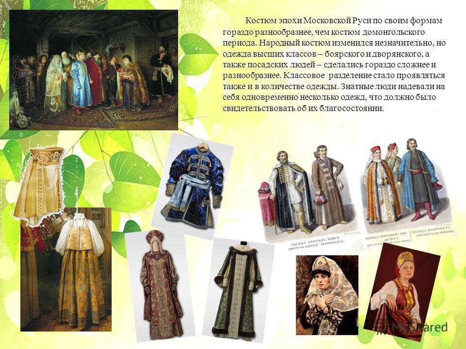 Костюм эпохи Московской Руси по своим формам гораздо разнообразнее, чем костюм домонгольского периода. Народный костюм изменился незначительно, но одежда высших классов – боярского и дворянского, а также посадских людей – сделались гораздо сложнее и