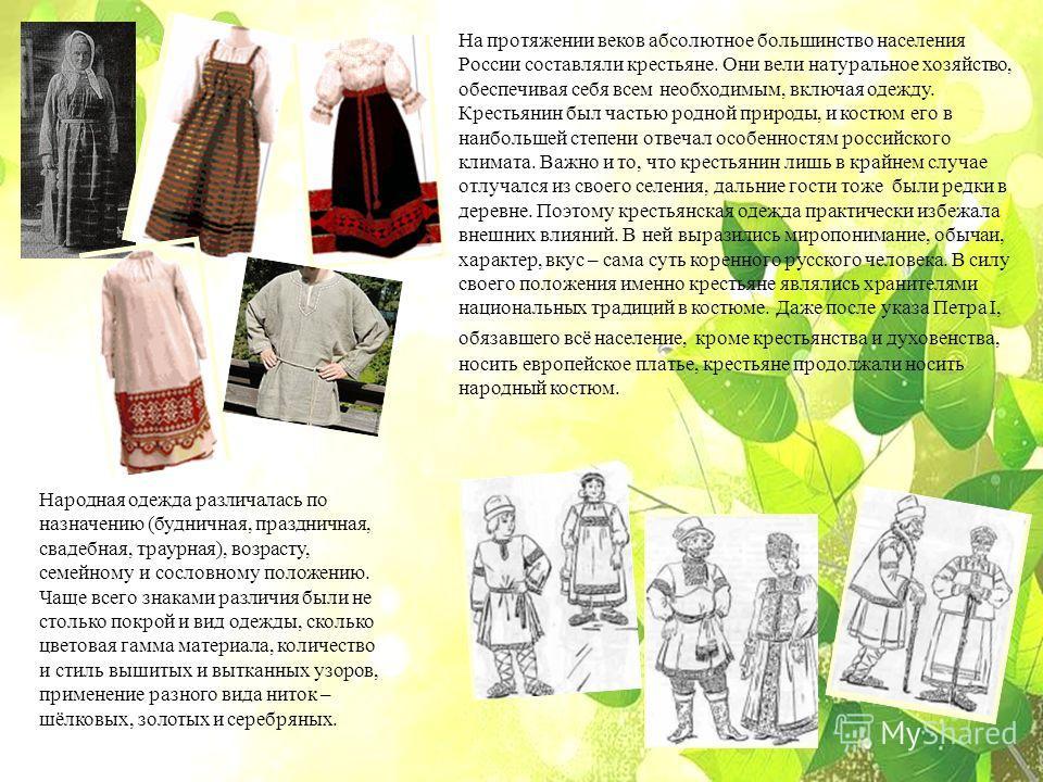 На протяжении веков абсолютное большинство населения России составляли крестьяне. Они вели натуральное хозяйство, обеспечивая себя всем необходимым, включая одежду. Крестьянин был частью родной природы, и костюм его в наибольшей степени отвечал особе