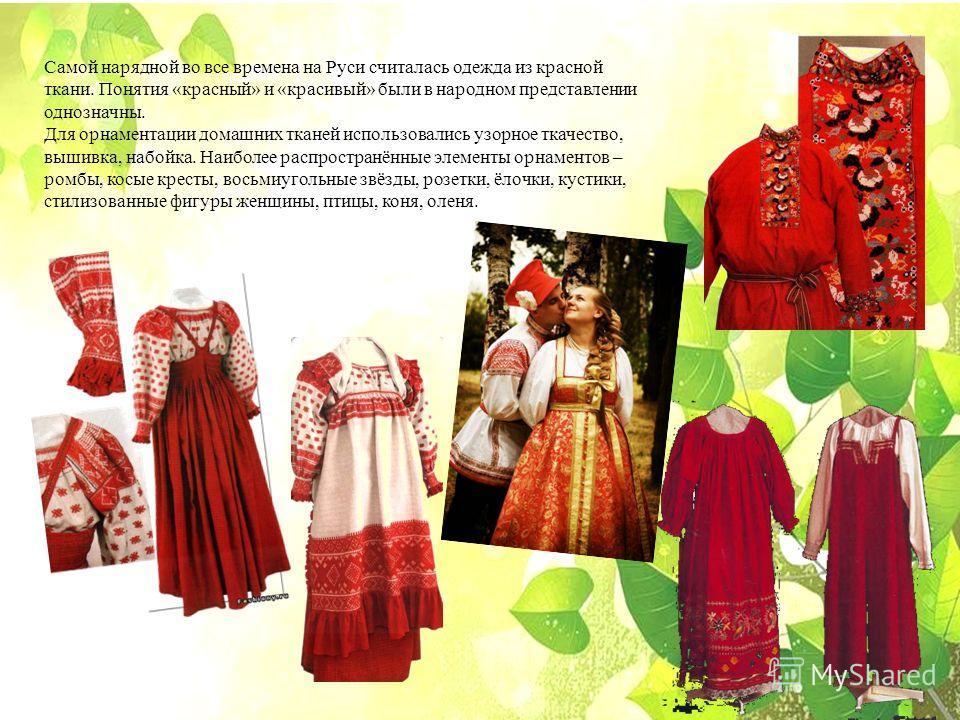 Самой нарядной во все времена на Руси считалась одежда из красной ткани. Понятия «красный» и «красивый» были в народном представлении однозначны. Для орнаментации домашних тканей использовались узорное ткачество, вышивка, набойка. Наиболее распростра