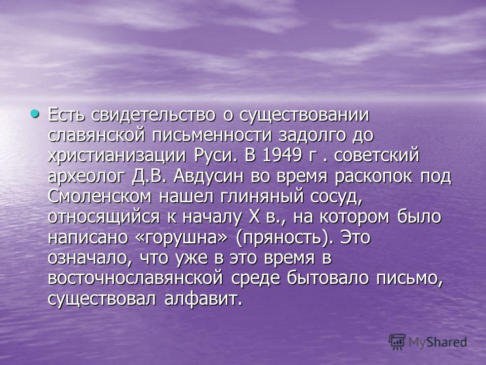 Есть свидетельство о существовании славянской письменности задолго до христианизации Руси. В 1949 г. советский археолог Д.В. Авдусин во время раскопок под Смоленском нашел глиняный сосуд, относящийся к началу X в., на котором было написано «горушна»