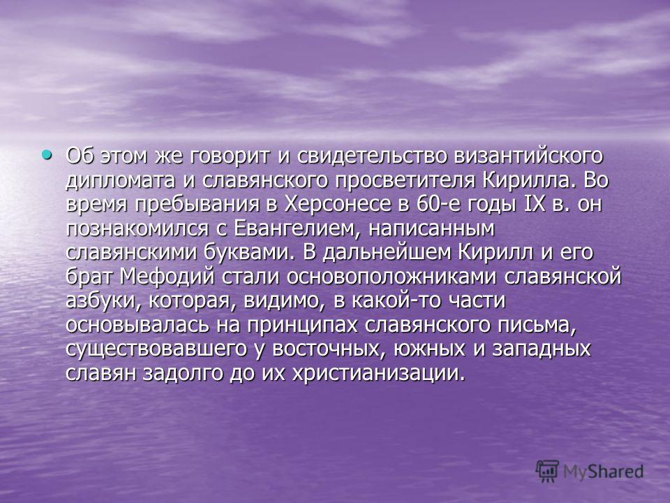 Об этом же говорит и свидетельство византийского дипломата и славянского просветителя Кирилла. Во время пребывания в Херсонесе в 60-е годы IX в. он познакомился с Евангелием, написанным славянскими буквами. В дальнейшем Кирилл и его брат Мефодий стал