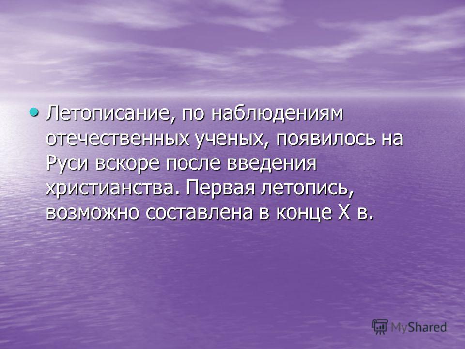 Летописание, по наблюдениям отечественных ученых, появилось на Руси вскоре после введения христианства. Первая летопись, возможно составлена в конце X в. Летописание, по наблюдениям отечественных ученых, появилось на Руси вскоре после введения христи
