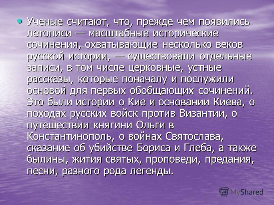Ученые считают, что, прежде чем появились летописи масштабные исторические сочинения, охватывающие несколько веков русской истории, существовали отдельные записи, в том числе церковные, устные рассказы, которые поначалу и послужили основой для первых