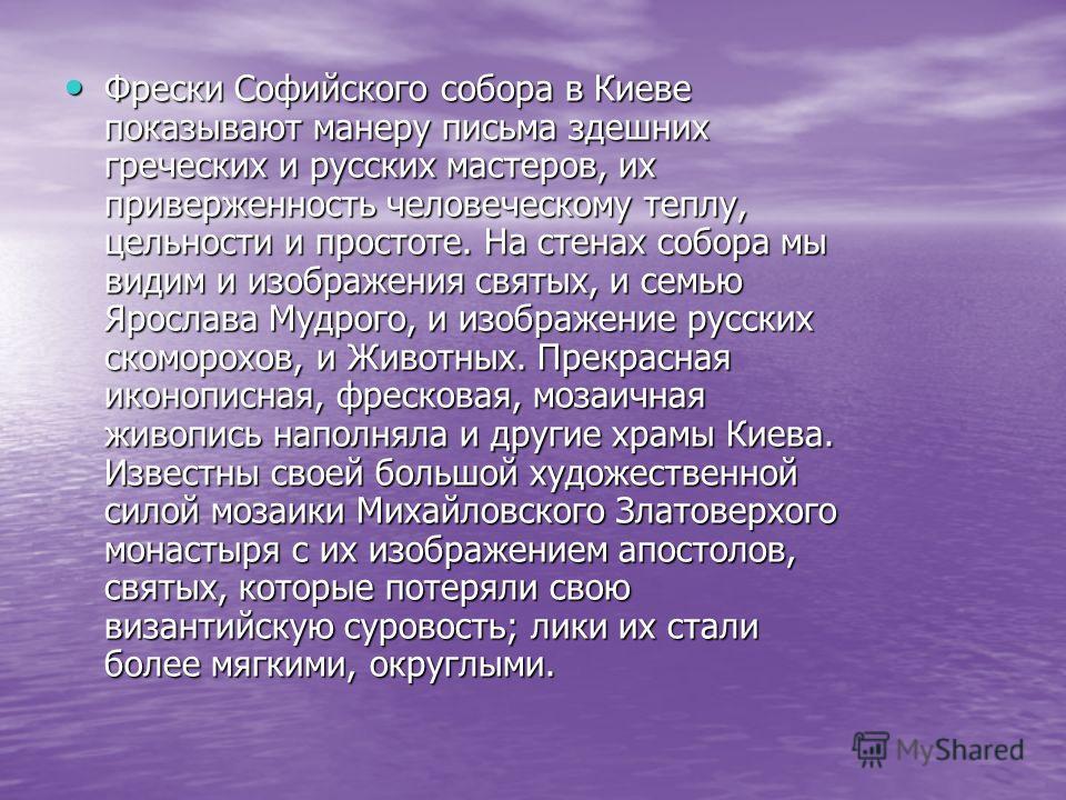 Фрески Софийского собора в Киеве показывают манеру письма здешних греческих и русских мастеров, их приверженность человеческому теплу, цельности и простоте. На стенах собора мы видим и изображения святых, и семью Ярослава Мудрого, и изображение русск