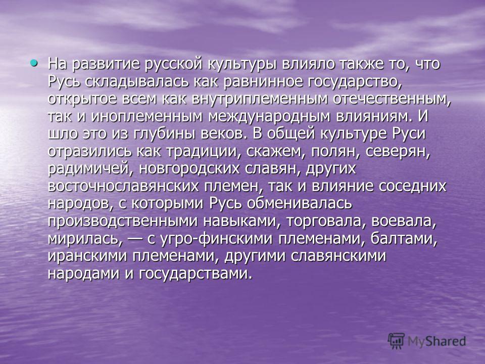 На развитие русской культуры влияло также то, что Русь складывалась как равнинное государство, открытое всем как внутриплеменным отечественным, так и иноплеменным международным влияниям. И шло это из глубины веков. В общей культуре Руси отразились ка
