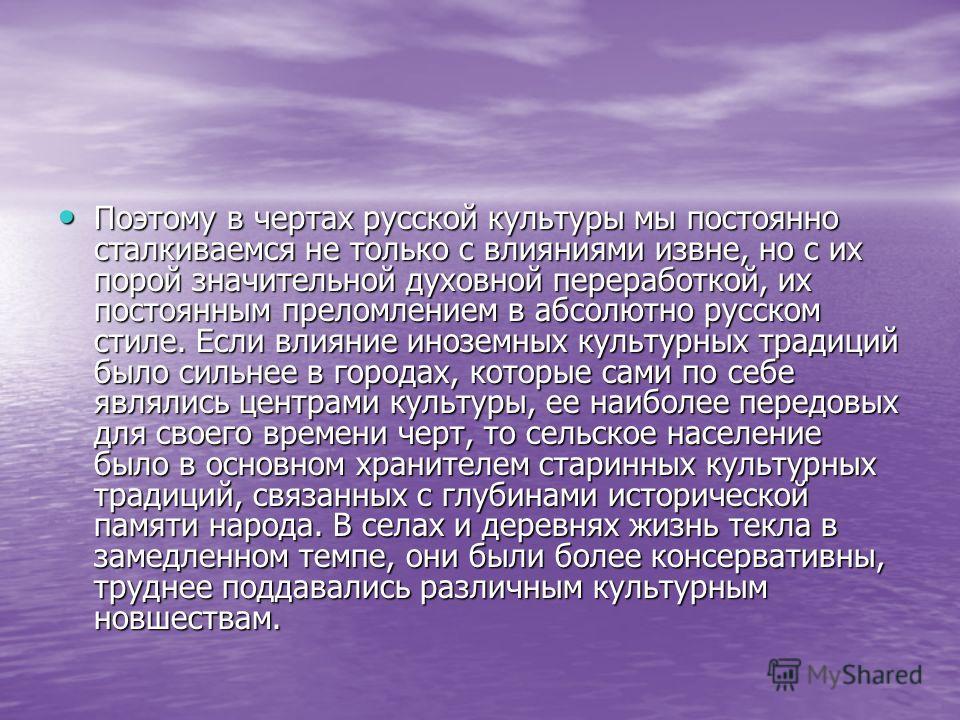 Поэтому в чертах русской культуры мы постоянно сталкиваемся не только с влияниями извне, но с их порой значительной духовной переработкой, их постоянным преломлением в абсолютно русском стиле. Если влияние иноземных культурных традиций было сильнее в