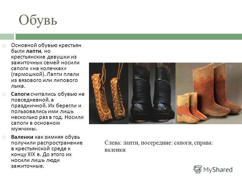Обувь Основной обувью крестьян были лапти, но крестьянские девушки из зажиточных семей носили сапоги « на колечках » ( гармошкой ). Лапти плели из вязового или липового лыка. Сапоги считались обувью не повседневной, а праздничной. Их берегли и пользо