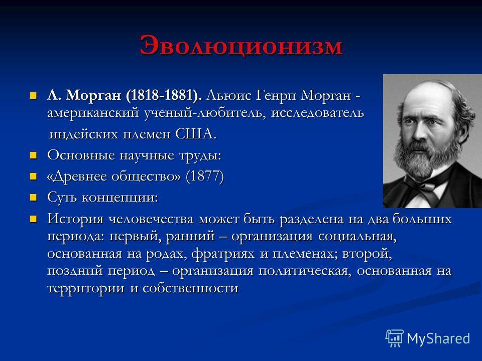 Эволюционизм Л. Морган (1818-1881). Льюис Генри Морган - американский ученый-любитель, исследователь Л. Морган (1818-1881). Льюис Генри Морган - американский ученый-любитель, исследователь индейских племен США. индейских племен США. Основные научные