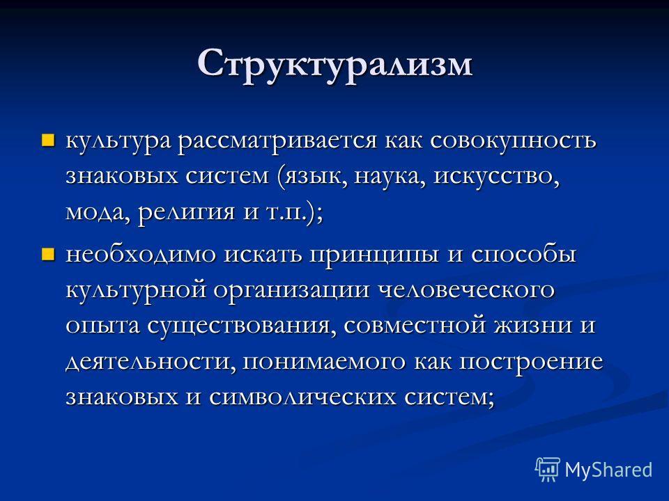 Структурализм культура рассматривается как совокупность знаковых систем (язык, наука, искусство, мода, религия и т.п.); культура рассматривается как совокупность знаковых систем (язык, наука, искусство, мода, религия и т.п.); необходимо искать принци