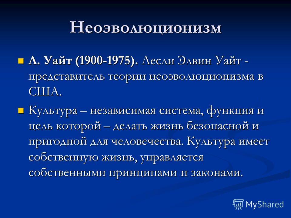 Неоэволюционизм Л. Уайт (1900-1975). Лесли Элвин Уайт - представитель теории неоэволюционизма в США. Л. Уайт (1900-1975). Лесли Элвин Уайт - представитель теории неоэволюционизма в США. Культура – независимая система, функция и цель которой – делать