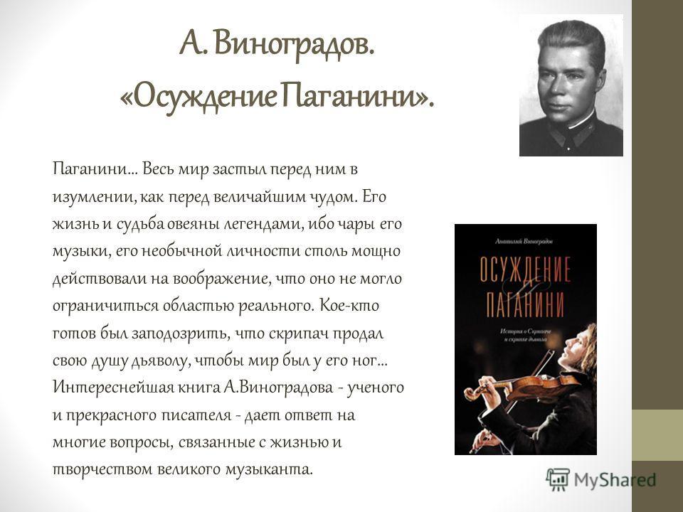 А. Виноградов. «Осуждение Паганини». Паганини... Весь мир застыл перед ним в изумлении, как перед величайшим чудом. Его жизнь и судьба овеяны легендами, ибо чары его музыки, его необычной личности столь мощно действовали на воображение, что оно не мо