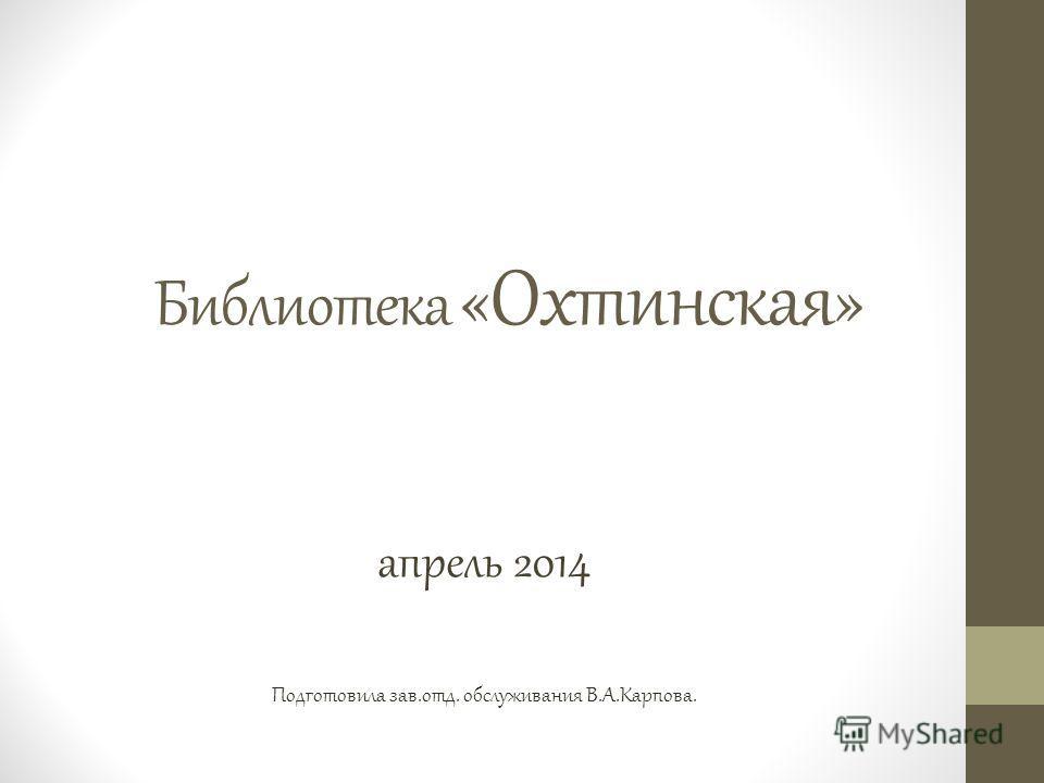 Библиотека «Охтинская» апрель 2014 Подготовила зав.отд. обслуживания В.А.Карпова.