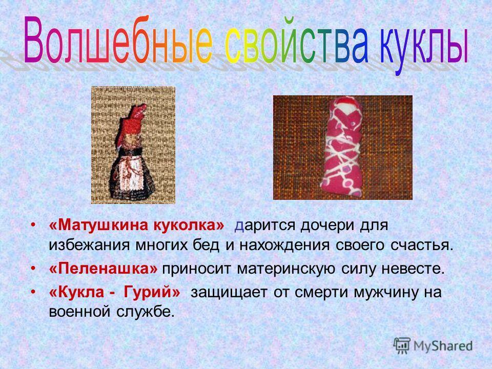 «Матушкина куколка» дарится дочери для избежания многих бед и нахождения своего счастья. «Пеленашка» приносит материнскую силу невесте. «Кукла - Гурий» защищает от смерти мужчину на военной службе.