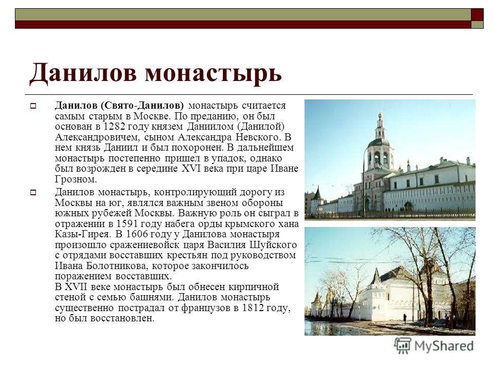Данилов монастырь Данилов (Свято-Данилов) монастырь считается самым старым в Москве. По преданию, он был основан в 1282 году князем Даниилом (Данилой) Александровичем, сыном Александра Невского. В нем князь Даниил и был похоронен. В дальнейшем монаст