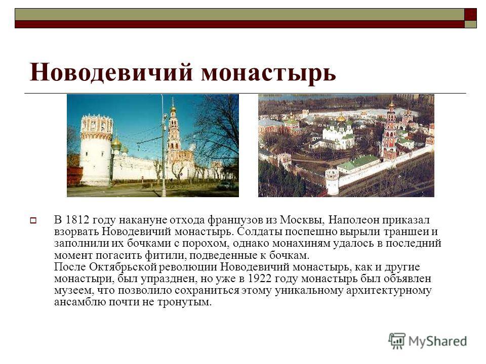 Новодевичий монастырь В 1812 году накануне отхода французов из Москвы, Наполеон приказал взорвать Новодевичий монастырь. Солдаты поспешно вырыли траншеи и заполнили их бочками с порохом, однако монахиням удалось в последний момент погасить фитили, по