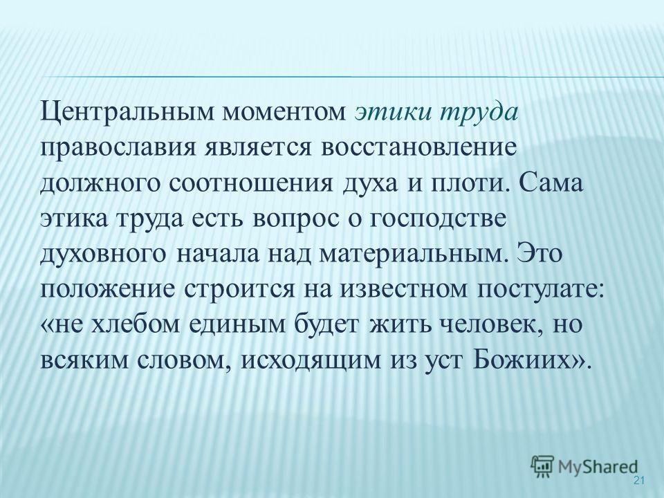 21 Центральным моментом этики труда православия является восстановление должного соотношения духа и плоти. Сама этика труда есть вопрос о господстве духовного начала над материальным. Это положение строится на известном постулате: «не хлебом единым б