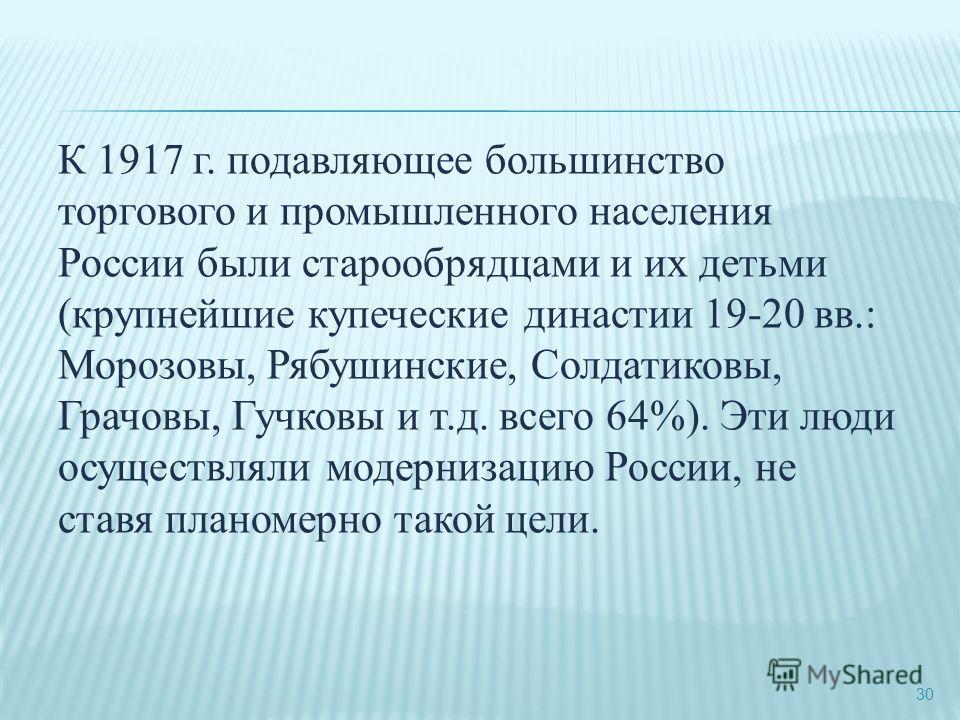 30 К 1917 г. подавляющее большинство торгового и промышленного населения России были старообрядцами и их детьми (крупнейшие купеческие династии 19-20 вв.: Морозовы, Рябушинские, Солдатиковы, Грачовы, Гучковы и т.д. всего 64%). Эти люди осуществляли м