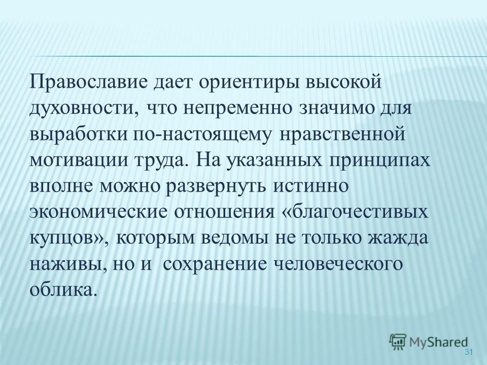 31 Православие дает ориентиры высокой духовности, что непременно значимо для выработки по-настоящему нравственной мотивации труда. На указанных принципах вполне можно развернуть истинно экономические отношения «благочестивых купцов», которым ведомы н
