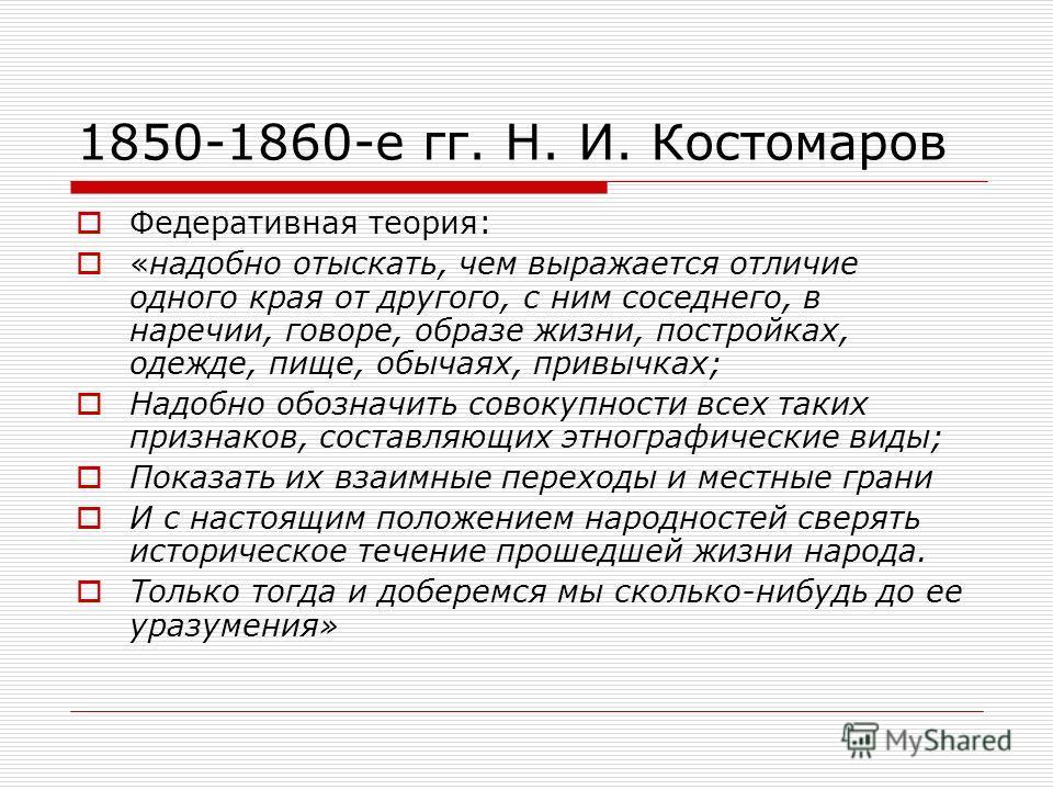 1850-1860-е гг. Н. И. Костомаров Федеративная теория: «надобно отыскать, чем выражается отличие одного края от другого, с ним соседнего, в наречии, говоре, образе жизни, постройках, одежде, пище, обычаях, привычках; Надобно обозначить совокупности вс