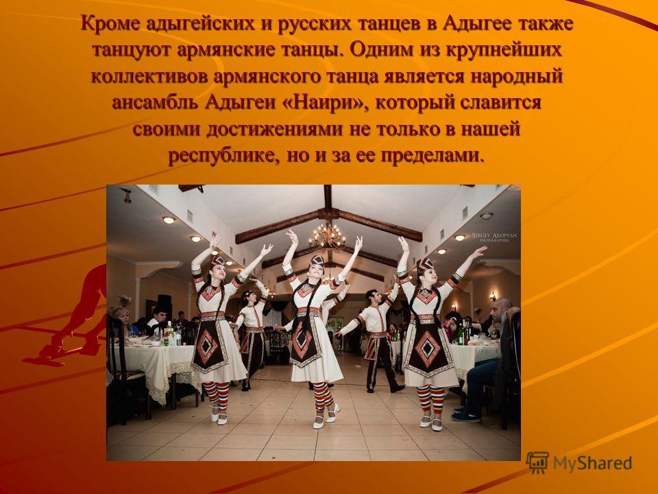 Кроме адыгейских и русских танцев в Адыгее также танцуют армянские танцы. Одним из крупнейших коллективов армянского танца является народный ансамбль Адыгеи «Наири», который славится своими достижениями не только в нашей республике, но и за ее предел