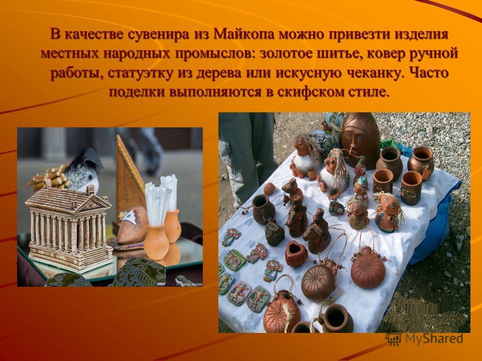 В качестве сувенира из Майкопа можно привезти изделия местных народных промыслов: золотое шитье, ковер ручной работы, статуэтку из дерева или искусную чеканку. Часто поделки выполняются в скифском стиле.
