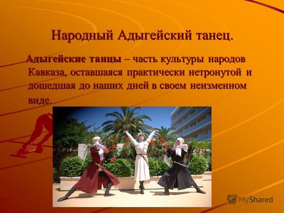 Народный Адыгейский танец. Адыгейские танцы – часть культуры народов Кавказа, оставшаяся практически нетронутой и дошедшая до наших дней в своем неизменном виде. Адыгейские танцы – часть культуры народов Кавказа, оставшаяся практически нетронутой и д