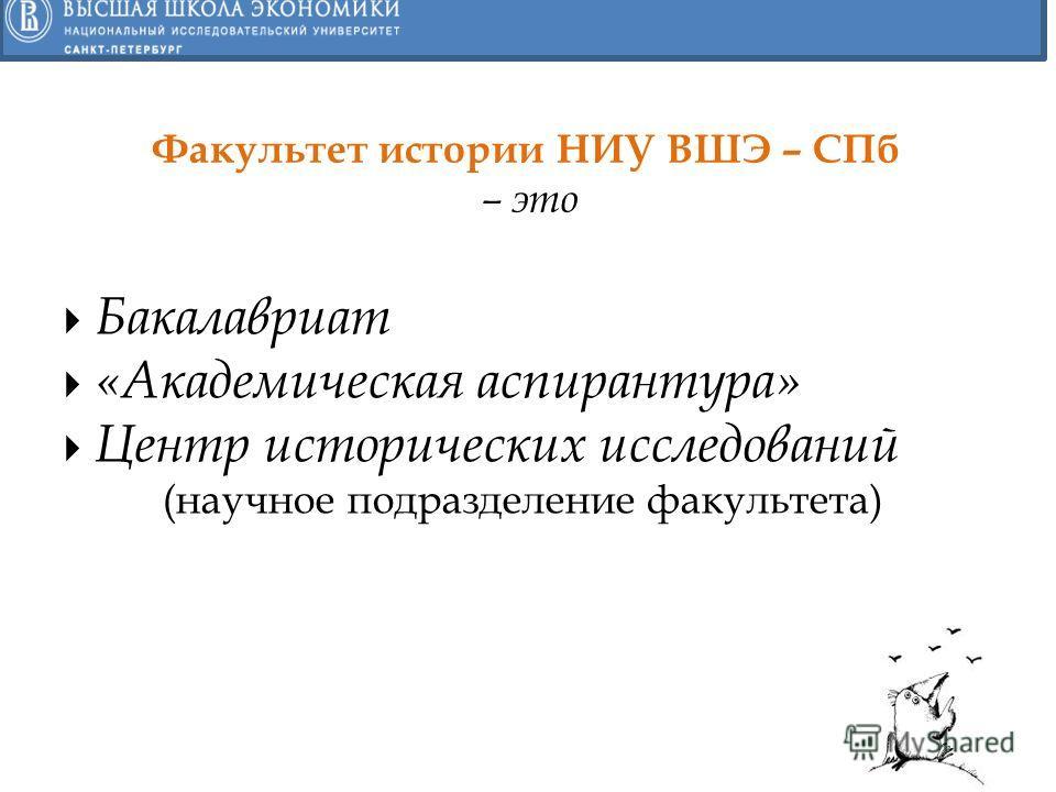Бакалавриат «Академическая аспирантура» Центр исторических исследований (научное подразделение факультета) Факультет истории НИУ ВШЭ – СПб – это