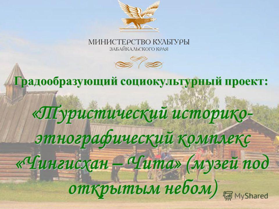 Градообразующий социокультурный проект: «Туристический историко- этнографический комплекс «Чингисхан – Чита» (музей под открытым небом)