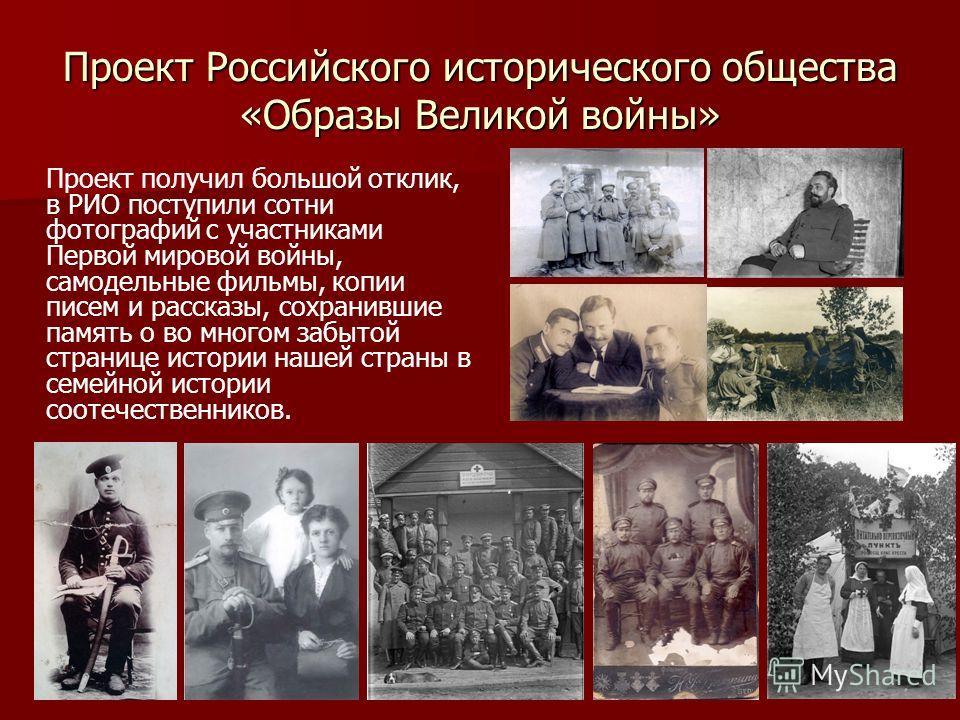 Проект Российского исторического общества «Образы Великой войны» Проект получил большой отклик, в РИО поступили сотни фотографий с участниками Первой мировой войны, самодельные фильмы, копии писем и рассказы, сохранившие память о во многом забытой ст
