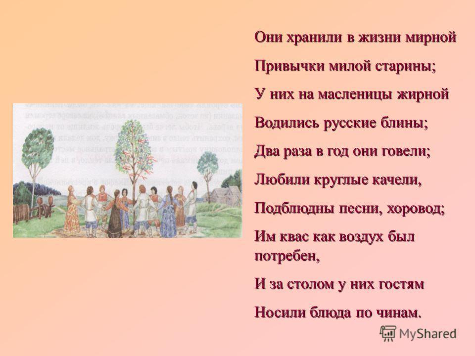 Они хранили в жизни мирной Привычки милой старины; У них на масленицы жирной Водились русские блины; Два раза в год они говели; Любили круглые качели, Подблюдны песни, хоровод; Им квас как воздух был потребен, И за столом у них гостям Носили блюда по