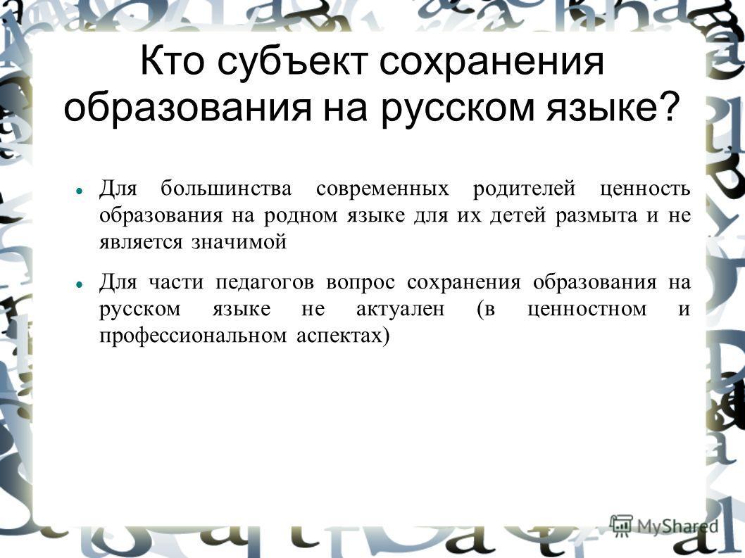 Кто субъект сохранения образования на русском языке? Для большинства современных родителей ценность образования на родном языке для их детей размыта и не является значимой Для части педагогов вопрос сохранения образования на русском языке не актуален