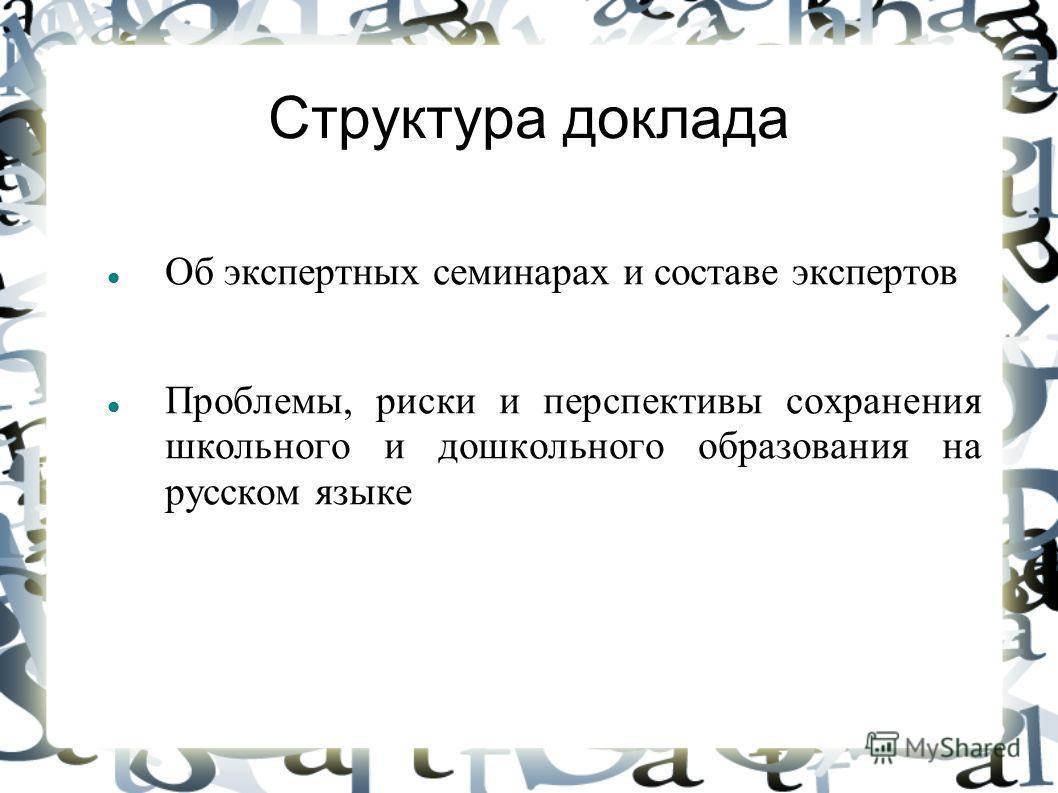 Структура доклада Об экспертных семинарах и составе экспертов Проблемы, риски и перспективы сохранения школьного и дошкольного образования на русском языке