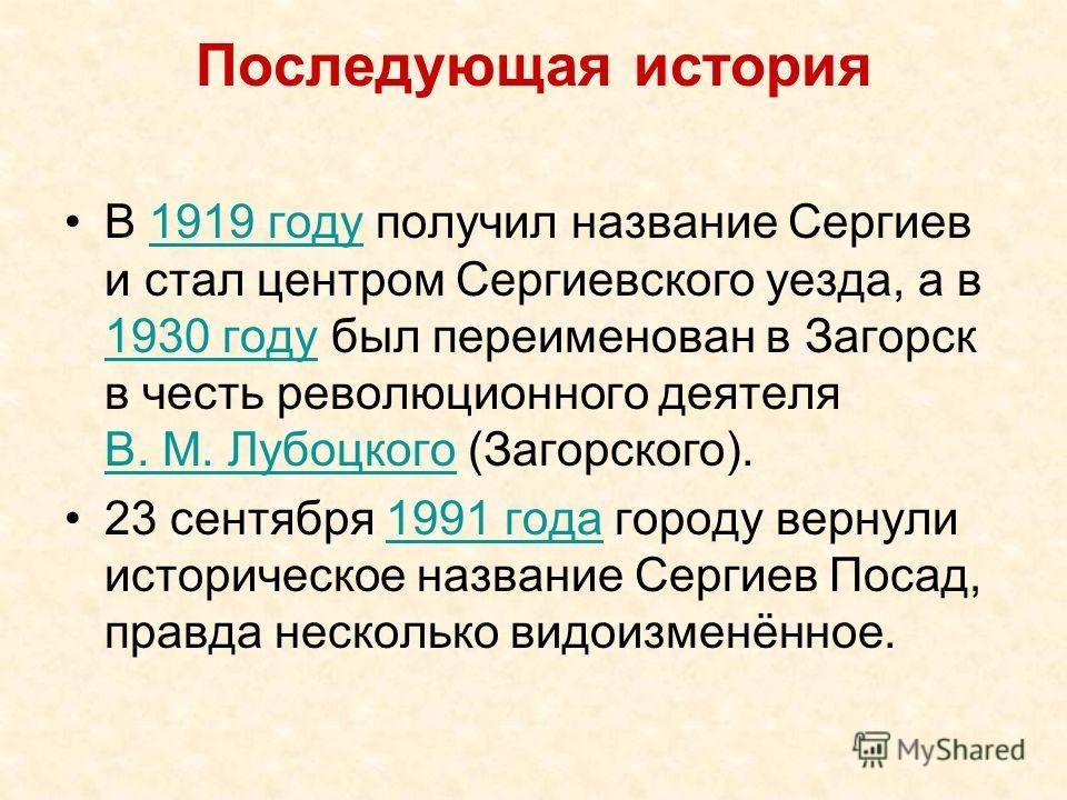 Последующая история В 1919 году получил название Сергиев и стал центром Сергиевского уезда, а в 1930 году был переименован в Загорск в честь революционного деятеля В. М. Лубоцкого (Загорского).1919 году 1930 году В. М. Лубоцкого 23 сентября 1991 года