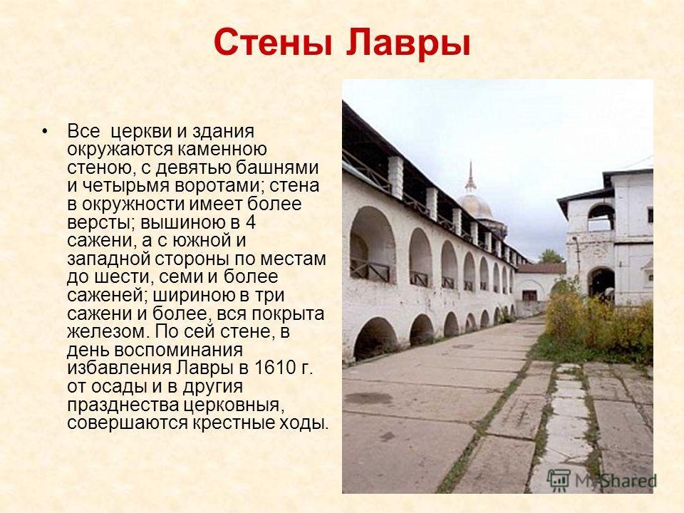 Стены Лавры Все церкви и здания окружаются каменною стеною, с девятью башнями и четырьмя воротами; стена в окружности имеет более версты; вышиною в 4 сажени, а с южной и западной стороны по местам до шести, семи и более саженей; шириною в три сажени