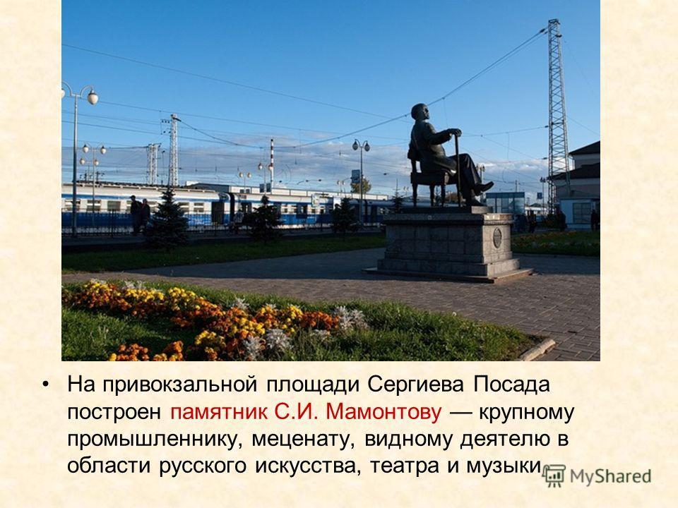 На привокзальной площади Сергиева Посада построен памятник С.И. Мамонтову крупному промышленнику, меценату, видному деятелю в области русского искусства, театра и музыки