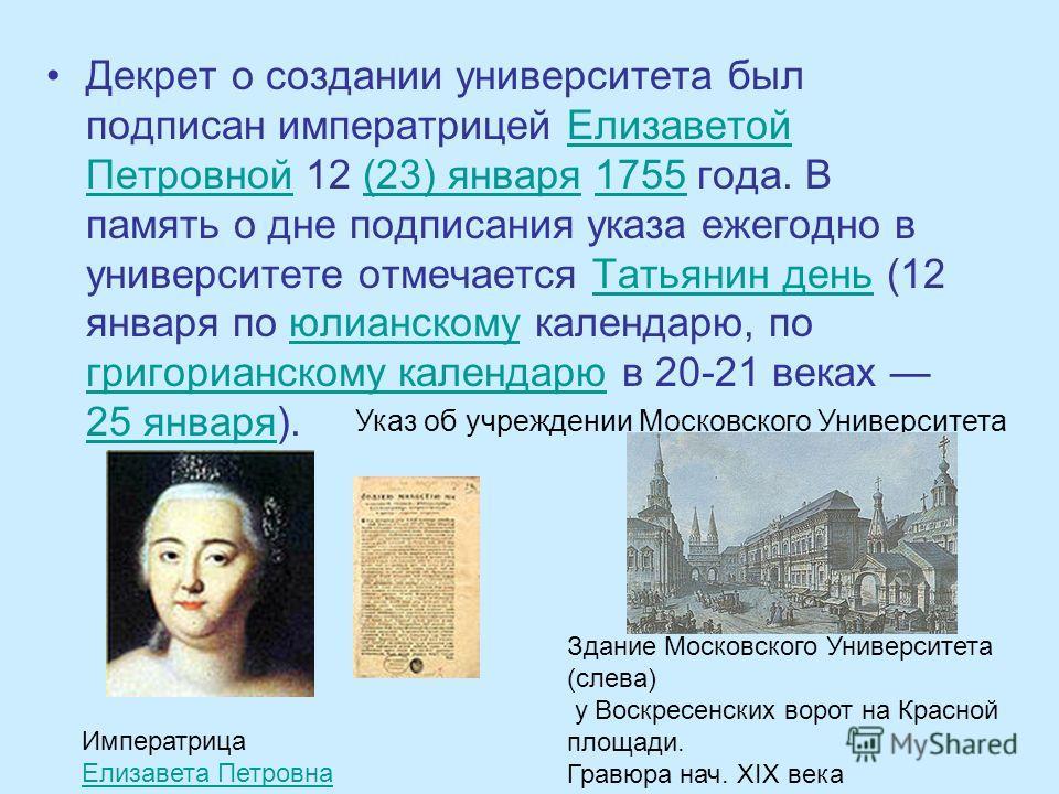 Декрет о создании университета был подписан императрицей Елизаветой Петровной 12 (23) января 1755 года. В память о дне подписания указа ежегодно в университете отмечается Татьянин день (12 января по юлианскому календарю, по григорианскому календарю в