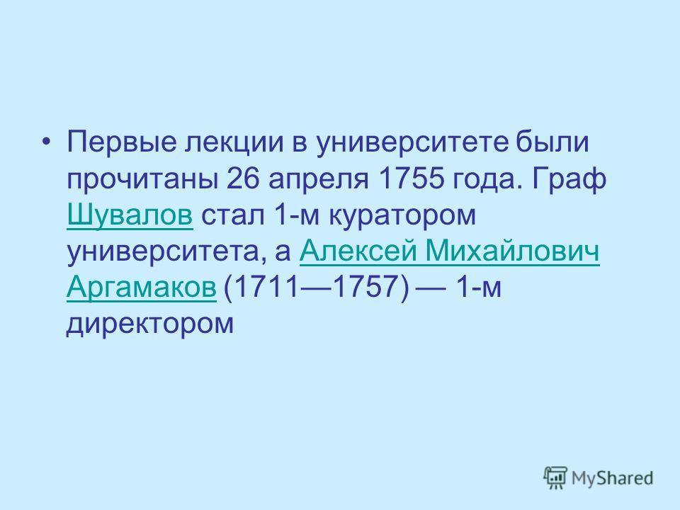 Первые лекции в университете были прочитаны 26 апреля 1755 года. Граф Шувалов стал 1-м куратором университета, а Алексей Михайлович Аргамаков (17111757) 1-м директором Шувалов Алексей Михайлович Аргамаков