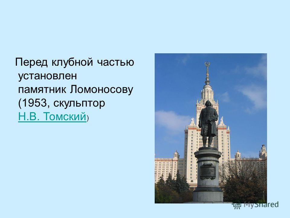 Перед клубной частью установлен памятник Ломоносову (1953, скульптор Н.В. Томский )Н.В. Томский