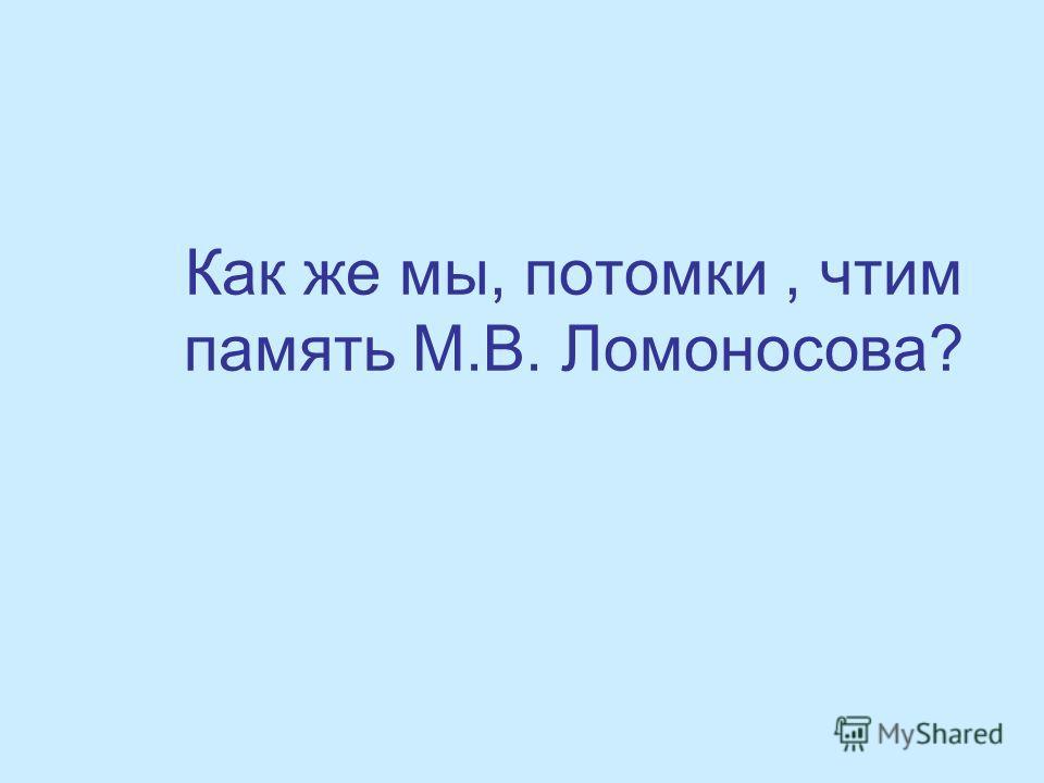 Как же мы, потомки, чтим память М.В. Ломоносова?