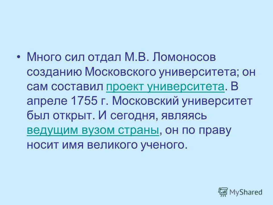 Много сил отдал М.В. Ломоносов созданию Московского университета; он сам составил проект университета. В апреле 1755 г. Московский университет был открыт. И сегодня, являясь ведущим вузом страны, он по праву носит имя великого ученого.проект универси
