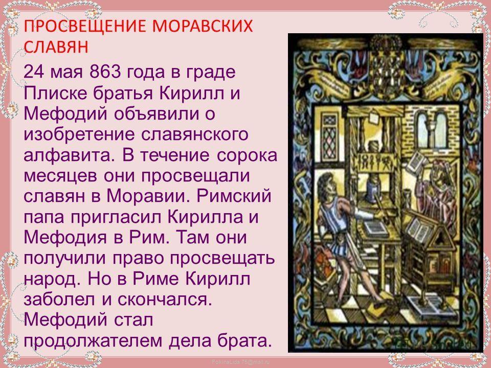 FokinaLida.75@mail.ru ПРОСВЕЩЕНИЕ МОРАВСКИХ СЛАВЯН 24 мая 863 года в граде Плиске братья Кирилл и Мефодий объявили о изобретение славянского алфавита. В течение сорока месяцев они просвещали славян в Моравии. Римский папа пригласил Кирилла и Мефодия