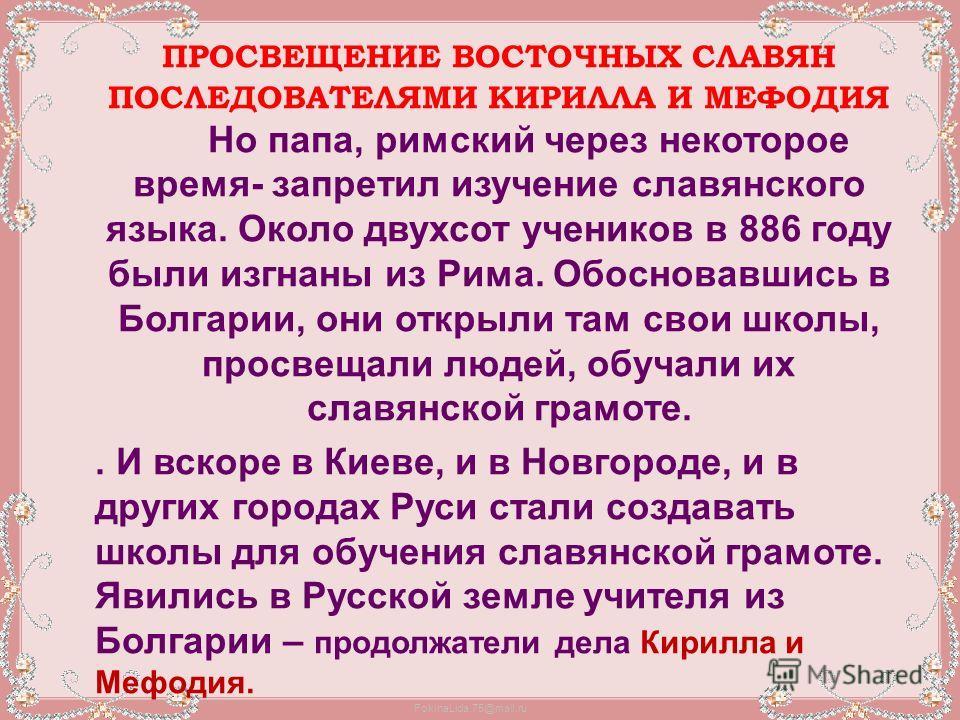FokinaLida.75@mail.ru ПРОСВЕЩЕНИЕ ВОСТОЧНЫХ СЛАВЯН ПОСЛЕДОВАТЕЛЯМИ КИРИЛЛА И МЕФОДИЯ Но папа, римский через некоторое время- запретил изучение славянского языка. Около двухсот учеников в 886 году были изгнаны из Рима. Обосновавшись в Болгарии, они от
